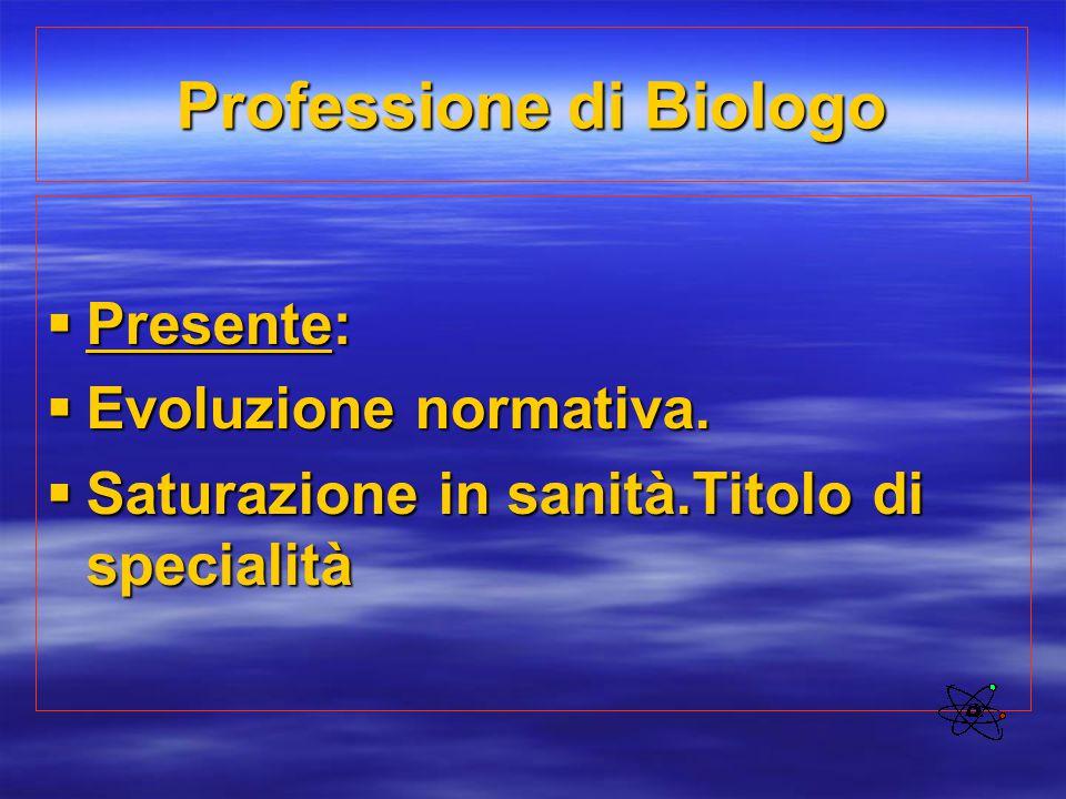 Professione di Biologo  Presente:  Evoluzione normativa.  Saturazione in sanità.Titolo di specialità