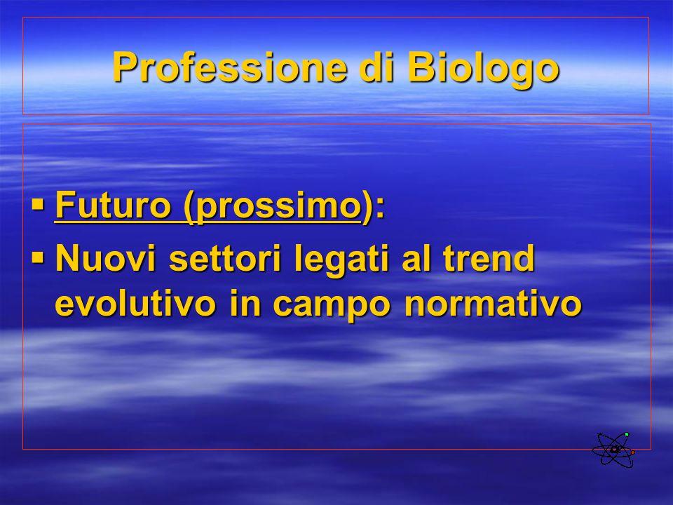 Professione di Biologo  Futuro (prossimo):  Nuovi settori legati al trend evolutivo in campo normativo