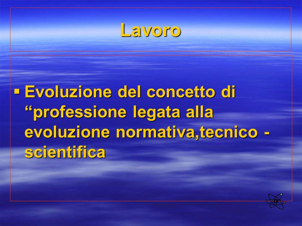 """Lavoro  Evoluzione del concetto di """"professione legata alla evoluzione normativa,tecnico - scientifica"""