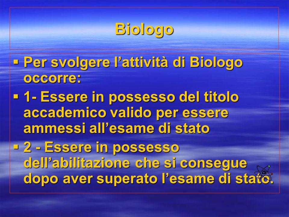 Biologo  Per svolgere l'attività di Biologo occorre:  1- Essere in possesso del titolo accademico valido per essere ammessi all'esame di stato  2 -