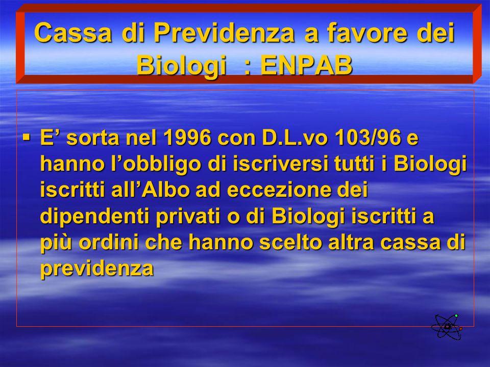 Cassa di Previdenza a favore dei Biologi : ENPAB  E' sorta nel 1996 con D.L.vo 103/96 e hanno l'obbligo di iscriversi tutti i Biologi iscritti all'Al