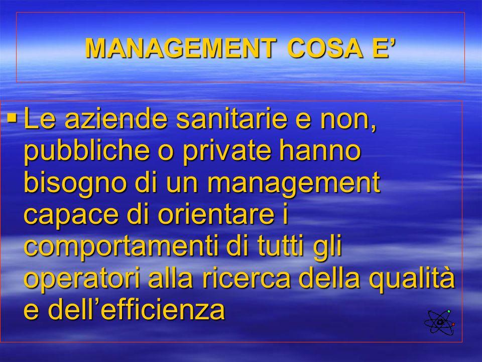 MANAGEMENT COSA E'  Le aziende sanitarie e non, pubbliche o private hanno bisogno di un management capace di orientare i comportamenti di tutti gli o