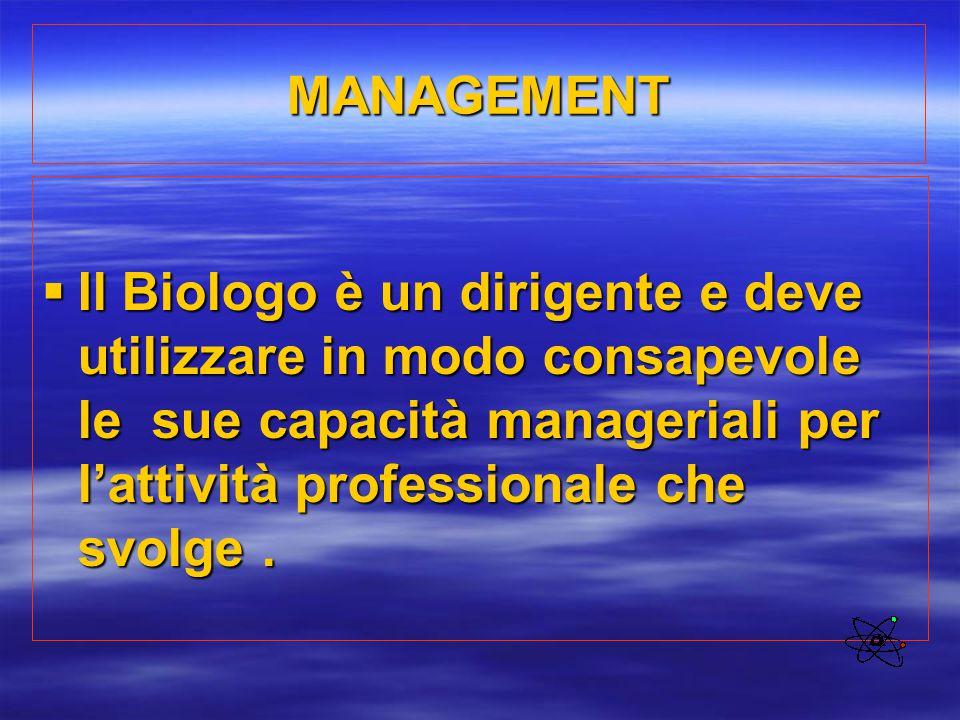 MANAGEMENT  Il Biologo è un dirigente e deve utilizzare in modo consapevole le sue capacità manageriali per l'attività professionale che svolge.