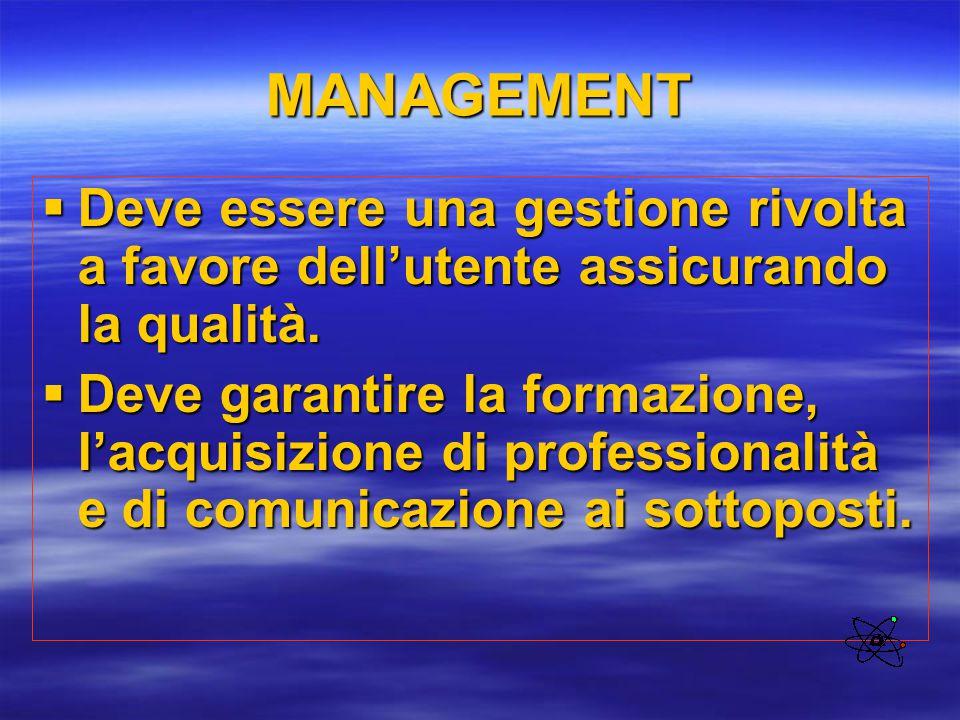 MANAGEMENT  Deve essere una gestione rivolta a favore dell'utente assicurando la qualità.  Deve garantire la formazione, l'acquisizione di professio