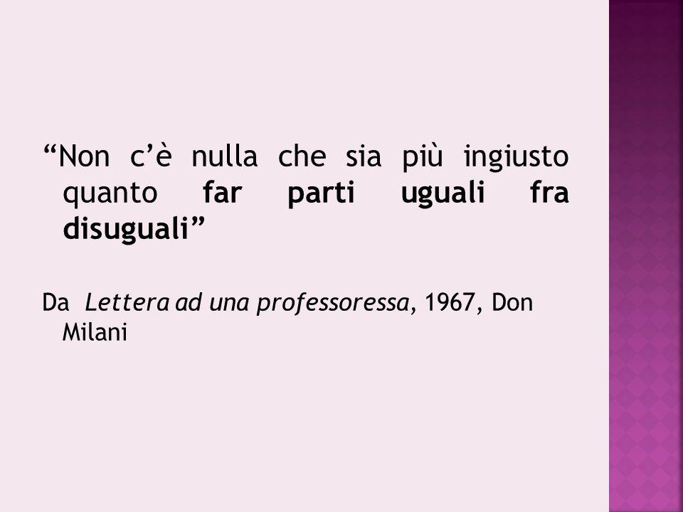 """""""Non c'è nulla che sia più ingiusto quanto far parti uguali fra disuguali"""" Da Lettera ad una professoressa, 1967, Don Milani"""
