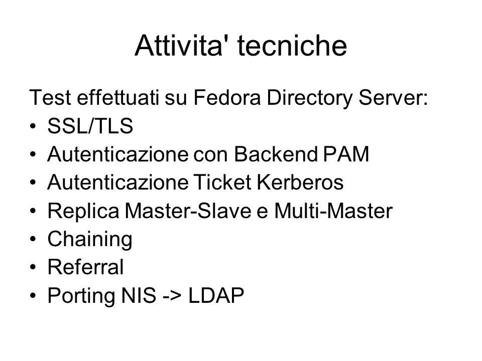 Attivita tecniche Test effettuati su Fedora Directory Server: SSL/TLS Autenticazione con Backend PAM Autenticazione Ticket Kerberos Replica Master-Slave e Multi-Master Chaining Referral Porting NIS -> LDAP