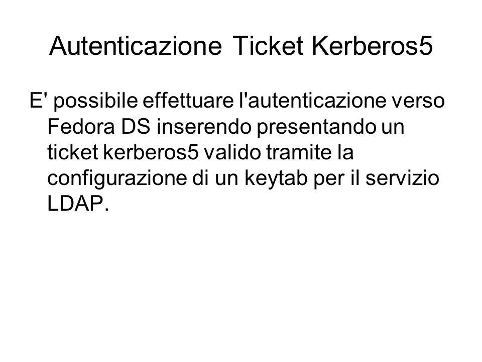 Autenticazione Ticket Kerberos5 E possibile effettuare l autenticazione verso Fedora DS inserendo presentando un ticket kerberos5 valido tramite la configurazione di un keytab per il servizio LDAP.