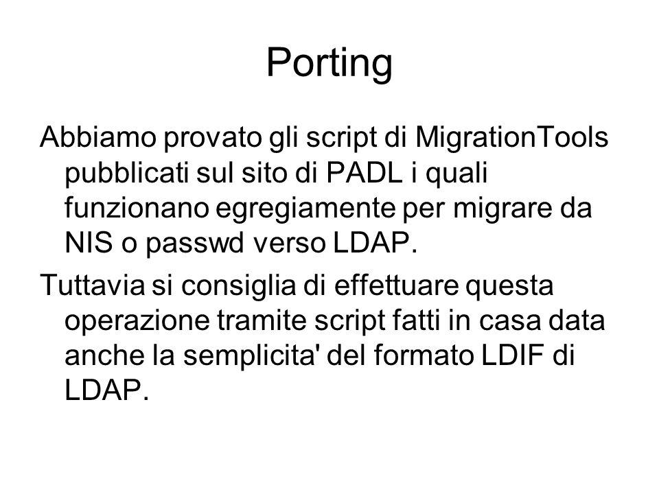Porting Abbiamo provato gli script di MigrationTools pubblicati sul sito di PADL i quali funzionano egregiamente per migrare da NIS o passwd verso LDAP.