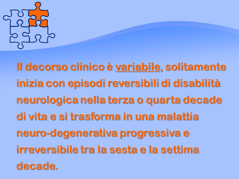 Il decorso clinico è variabile, solitamente inizia con episodi reversibili di disabilità neurologica nella terza o quarta decade di vita e si trasforma in una malattia neuro-degenerativa progressiva e irreversibile tra la sesta e la settima decade.