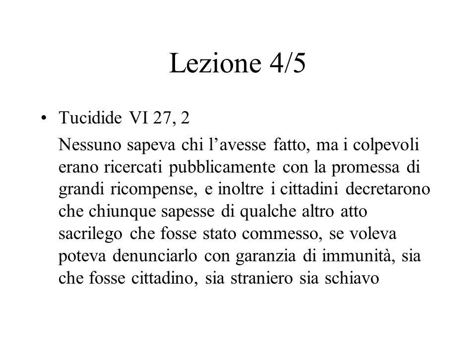 Lezione 4/5 Tucidide VI 27, 2 Nessuno sapeva chi l'avesse fatto, ma i colpevoli erano ricercati pubblicamente con la promessa di grandi ricompense, e