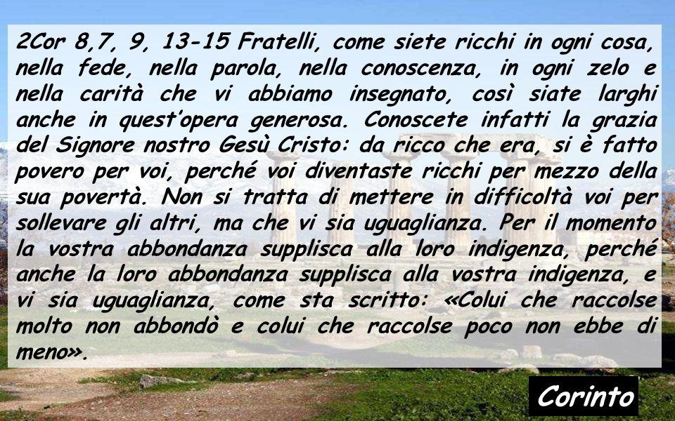 2Cor 8,7, 9, 13-15 Fratelli, come siete ricchi in ogni cosa, nella fede, nella parola, nella conoscenza, in ogni zelo e nella carità che vi abbiamo insegnato, così siate larghi anche in quest'opera generosa.