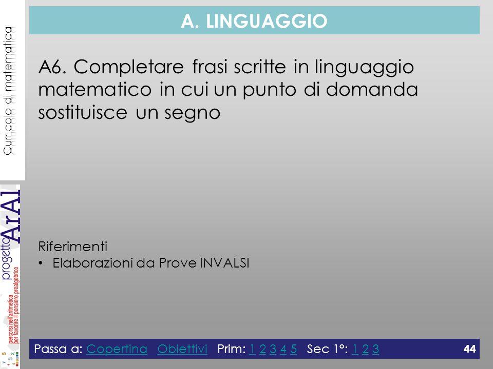 A. LINGUAGGIO A6. Completare frasi scritte in linguaggio matematico in cui un punto di domanda sostituisce un segno Riferimenti Elaborazioni da Prove