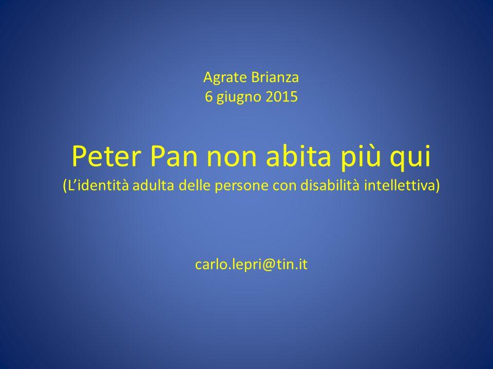 Agrate Brianza 6 giugno 2015 Peter Pan non abita più qui (L'identità adulta delle persone con disabilità intellettiva) carlo.lepri@tin.it