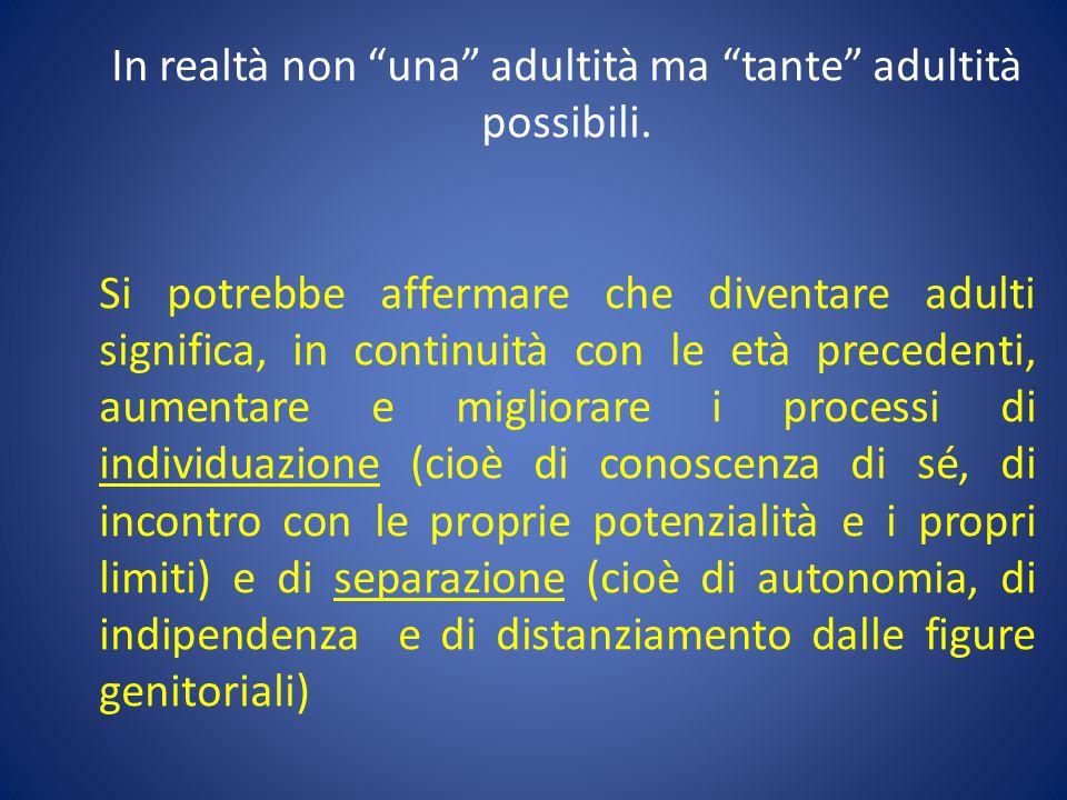 """In realtà non """"una"""" adultità ma """"tante"""" adultità possibili. Si potrebbe affermare che diventare adulti significa, in continuità con le età precedenti,"""