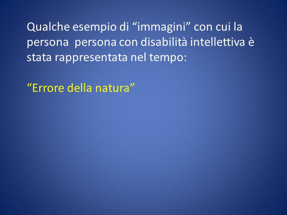 """Qualche esempio di """"immagini"""" con cui la persona persona con disabilità intellettiva è stata rappresentata nel tempo: """"Errore della natura"""""""