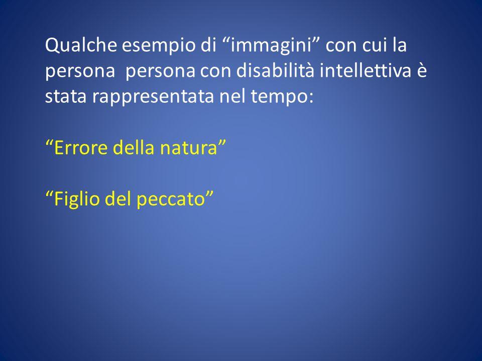 """Qualche esempio di """"immagini"""" con cui la persona persona con disabilità intellettiva è stata rappresentata nel tempo: """"Errore della natura"""" """"Figlio de"""