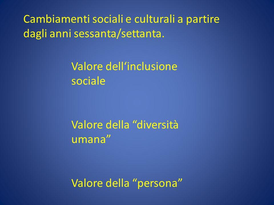 """Cambiamenti sociali e culturali a partire dagli anni sessanta/settanta. Valore dell'inclusione sociale Valore della """"diversità umana"""" Valore della """"pe"""