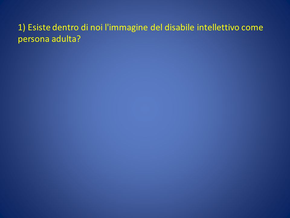 1) Esiste dentro di noi l'immagine del disabile intellettivo come persona adulta?