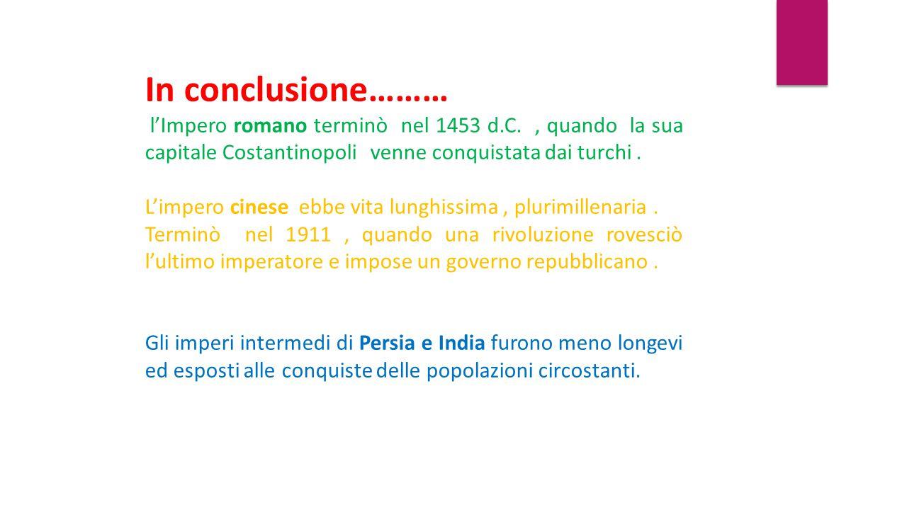 In conclusione……… l'Impero romano terminò nel 1453 d.C., quando la sua capitale Costantinopoli venne conquistata dai turchi. L'impero cinese ebbe vita