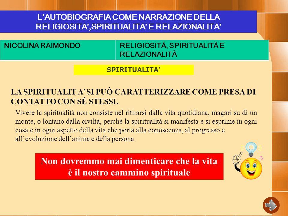 L'AUTOBIOGRAFIA COME NARRAZIONE DELLA RELIGIOSITA',SPIRITUALITA' E RELAZIONALITA' NICOLINA RAIMONDORELIGIOSITÀ, SPIRITUALITÀ E RELAZIONALITÀ SPIRITUALITA' LA SPIRITUALIT A' SI PUÒ CARATTERIZZARE COME PRESA DI CONTATTO CON SÉ STESSI.