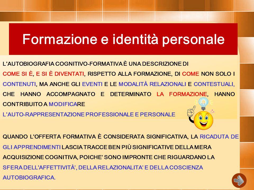 Formazione e identità personale L AUTOBIOGRAFIA COGNITIVO-FORMATIVA È UNA DESCRIZIONE DI COME SI È, E SI È DIVENTATI, RISPETTO ALLA FORMAZIONE, DI COME NON SOLO I CONTENUTI, MA ANCHE GLI EVENTI E LE MODALITÀ RELAZIONALI E CONTESTUALI, CHE HANNO ACCOMPAGNATO E DETERMINATO LA FORMAZIONE, HANNO CONTRIBUITO A MODIFICARE L AUTO-RAPPRESENTAZIONE PROFESSIONALE E PERSONALE QUANDO L OFFERTA FORMATIVA È CONSIDERATA SIGNIFICATIVA, LA RICADUTA DE GLI APPRENDIMENTI LASCIA TRACCE BEN PIÙ SIGNIFICATIVE DELLA MERA ACQUISIZIONE COGNITIVA, POICHE' SONO IMPRONTE CHE RIGUARDANO LA SFERA DELL AFFETTIVITÀ', DELLA RELAZIONALITA' E DELLA COSCIENZA AUTOBIOGRAFICA.