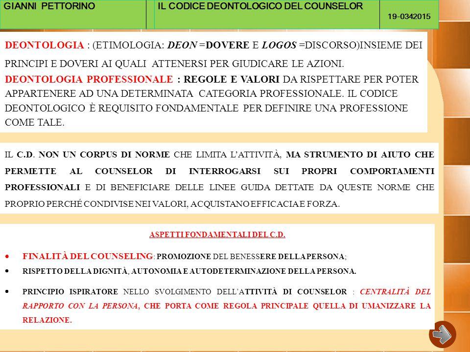 GIANNI PETTORINOIL CODICE DEONTOLOGICO DEL COUNSELOR 19-0342015 DEONTOLOGIA : (ETIMOLOGIA: DEON =DOVERE E LOGOS =DISCORSO)INSIEME DEI PRINCIPI E DOVERI AI QUALI ATTENERSI PER GIUDICARE LE AZIONI.