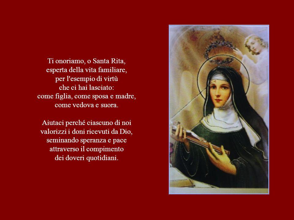 Ti onoriamo, o Santa Rita, esperta della vita familiare, per l'esempio di virtù che ci hai lasciato: come figlia, come sposa e madre, come vedova e su