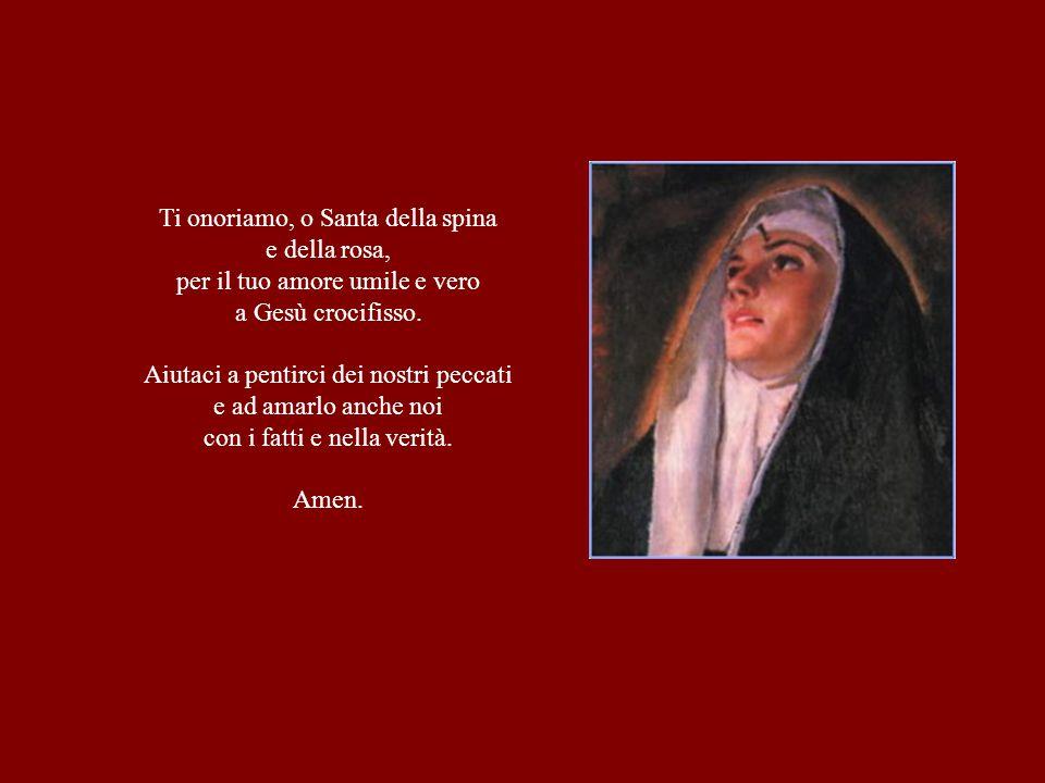 Ti onoriamo, o Santa della spina e della rosa, per il tuo amore umile e vero a Gesù crocifisso. Aiutaci a pentirci dei nostri peccati e ad amarlo anch