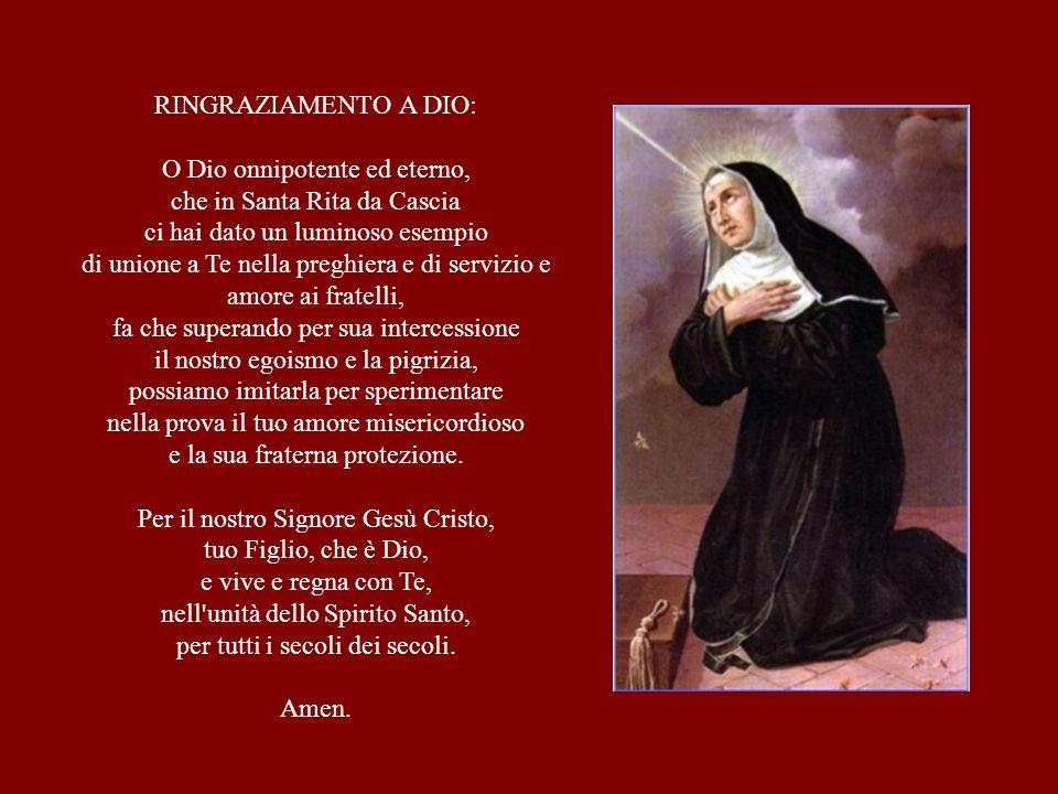 RINGRAZIAMENTO A DIO: O Dio onnipotente ed eterno, che in Santa Rita da Cascia ci hai dato un luminoso esempio di unione a Te nella preghiera e di ser