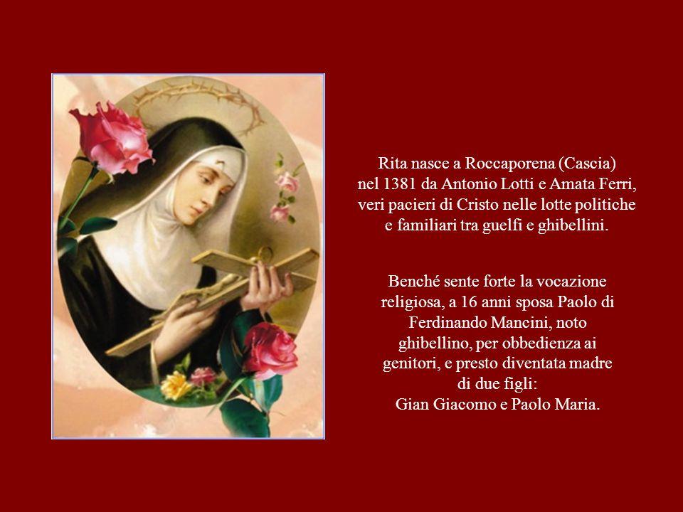 Rita nasce a Roccaporena (Cascia) nel 1381 da Antonio Lotti e Amata Ferri, veri pacieri di Cristo nelle lotte politiche e familiari tra guelfi e ghibe