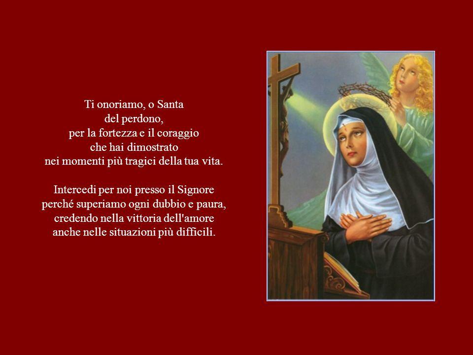 Ti onoriamo, o Santa del perdono, per la fortezza e il coraggio che hai dimostrato nei momenti più tragici della tua vita. Intercedi per noi presso il