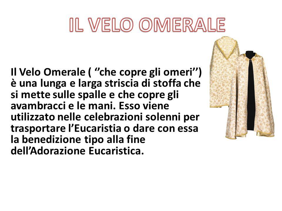 Il Velo Omerale ( ''che copre gli omeri'') è una lunga e larga striscia di stoffa che si mette sulle spalle e che copre gli avambracci e le mani. Esso