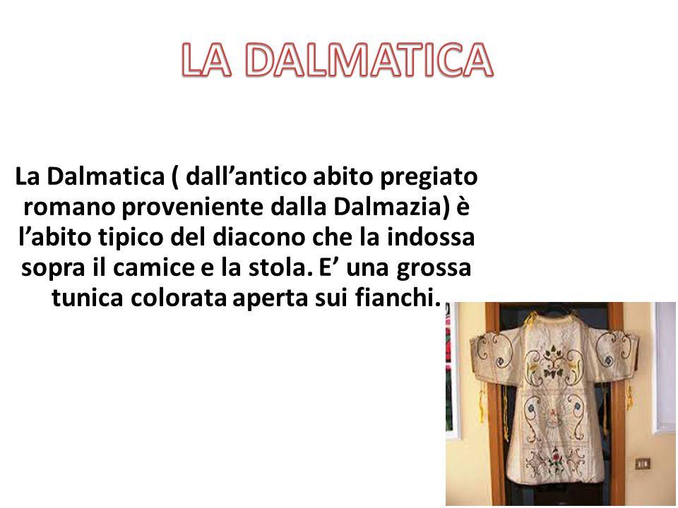La Dalmatica ( dall'antico abito pregiato romano proveniente dalla Dalmazia) è l'abito tipico del diacono che la indossa sopra il camice e la stola. E