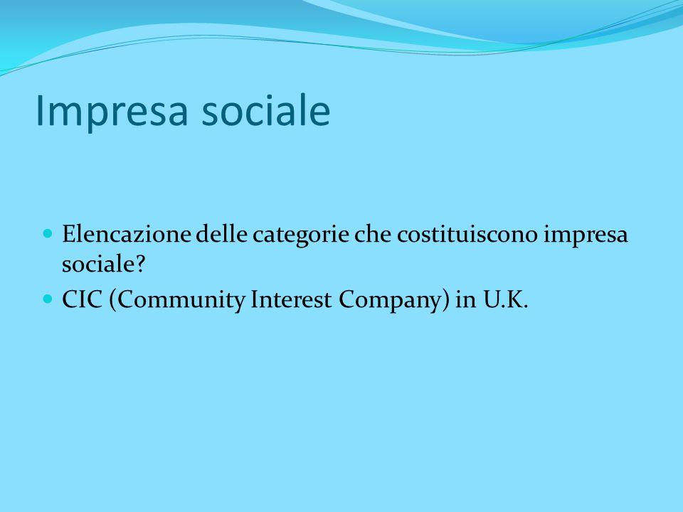 Impresa sociale Elencazione delle categorie che costituiscono impresa sociale? CIC (Community Interest Company) in U.K.