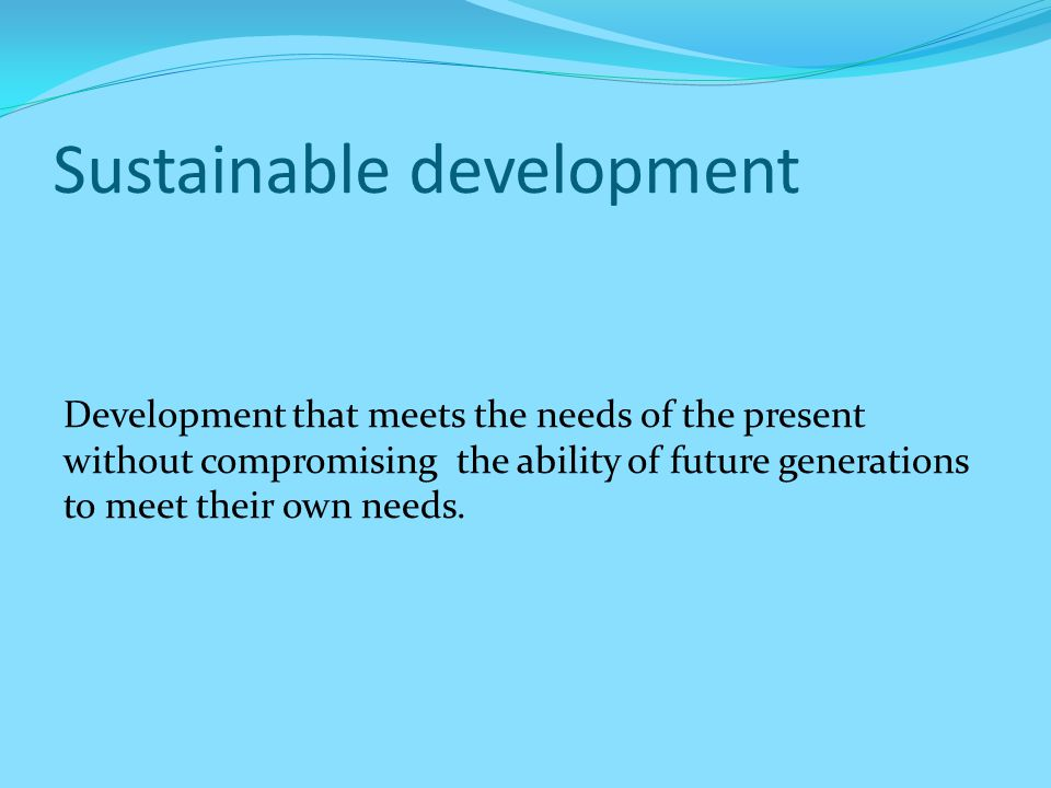 Sustainable development Development that meets the needs of the present without compromising the ability of future generations to meet their own needs