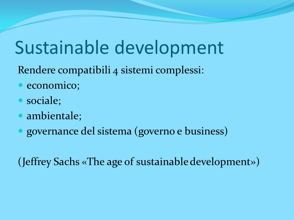 Sustainable development Rendere compatibili 4 sistemi complessi: economico; sociale; ambientale; governance del sistema (governo e business) (Jeffrey Sachs «The age of sustainable development»)