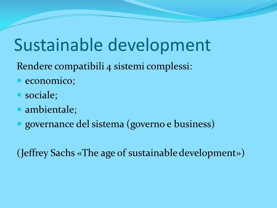 Sustainable development Rendere compatibili 4 sistemi complessi: economico; sociale; ambientale; governance del sistema (governo e business) (Jeffrey