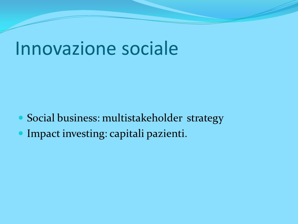 Innovazione sociale Social business: multistakeholder strategy Impact investing: capitali pazienti.