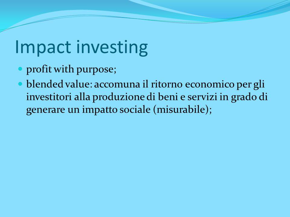 Impact investing profit with purpose; blended value: accomuna il ritorno economico per gli investitori alla produzione di beni e servizi in grado di g