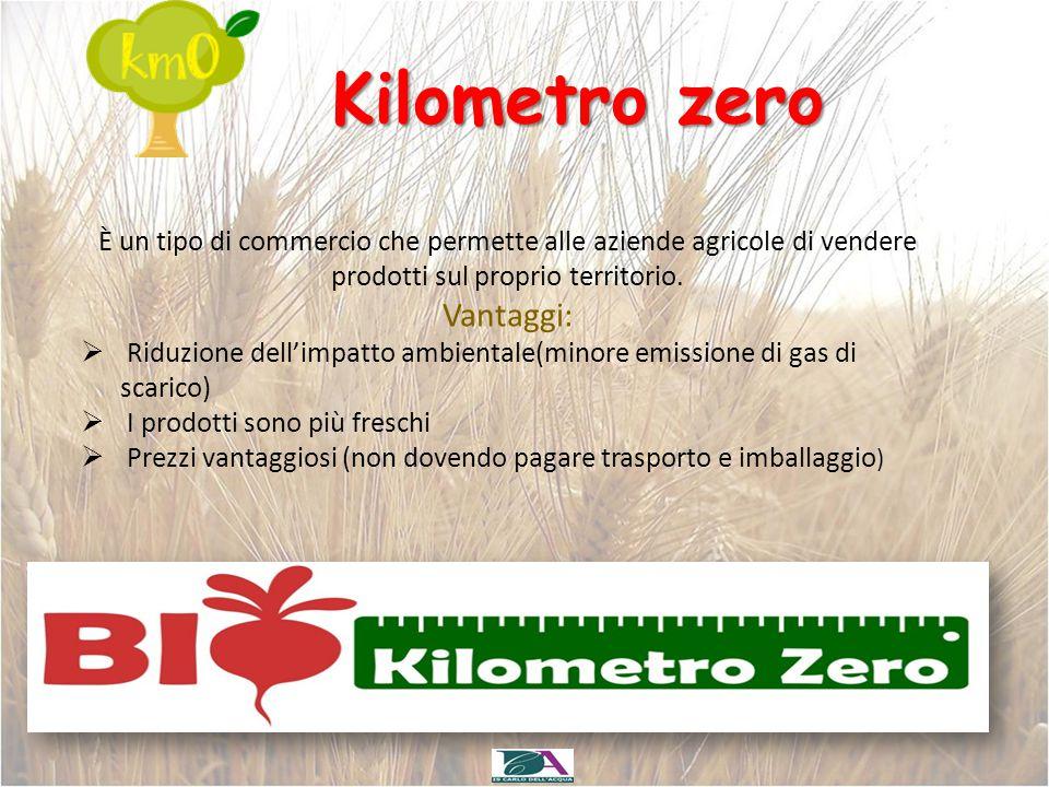 Kilometro zero È un tipo di commercio che permette alle aziende agricole di vendere prodotti sul proprio territorio. Vantaggi:  Riduzione dell'impatt