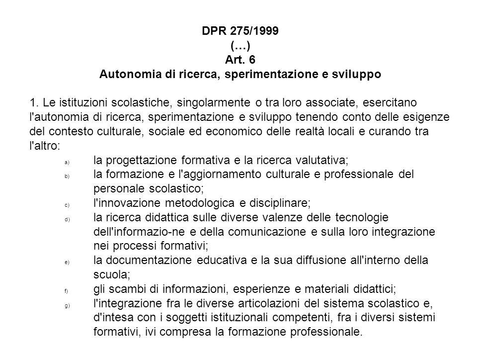 DPR 275/1999 (…) Art. 6 Autonomia di ricerca, sperimentazione e sviluppo 1. Le istituzioni scolastiche, singolarmente o tra loro associate, esercitano