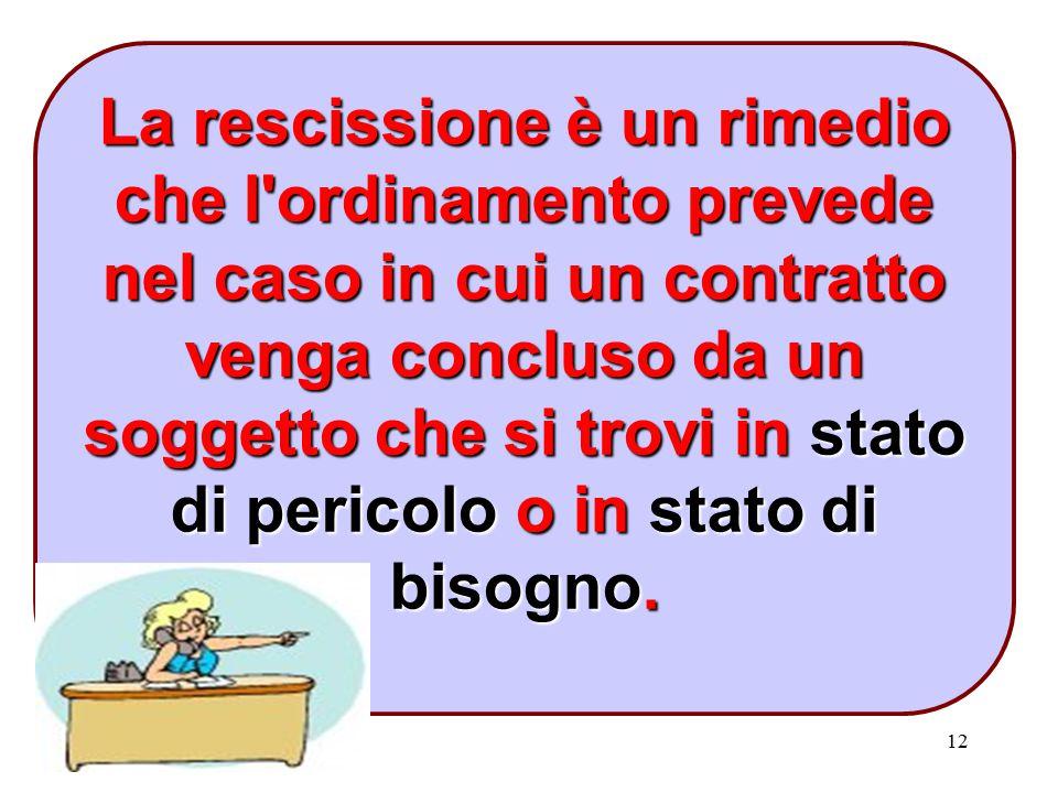 12 La rescissione è un rimedio che l'ordinamento prevede nel caso in cui un contratto venga concluso da un soggetto che si trovi in stato di pericolo