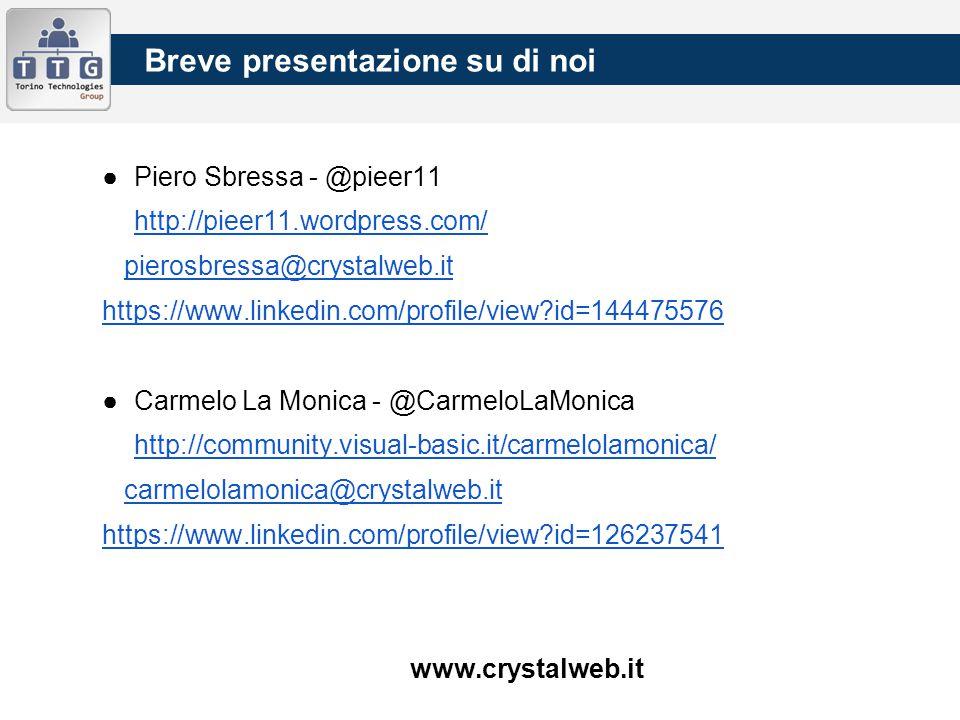 Breve presentazione su di noi ●Piero Sbressa - @pieer11 http://pieer11.wordpress.com/ pierosbressa@crystalweb.it https://www.linkedin.com/profile/view id=144475576 ●Carmelo La Monica - @CarmeloLaMonica http://community.visual-basic.it/carmelolamonica/ carmelolamonica@crystalweb.it https://www.linkedin.com/profile/view id=126237541 www.crystalweb.it