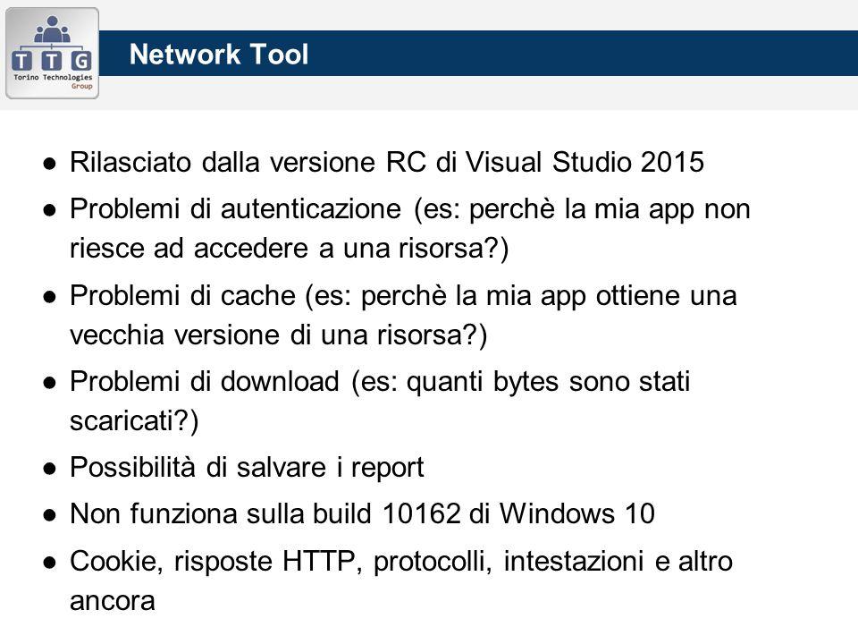 Network Tool ●Rilasciato dalla versione RC di Visual Studio 2015 ●Problemi di autenticazione (es: perchè la mia app non riesce ad accedere a una risorsa ) ●Problemi di cache (es: perchè la mia app ottiene una vecchia versione di una risorsa ) ●Problemi di download (es: quanti bytes sono stati scaricati ) ●Possibilità di salvare i report ●Non funziona sulla build 10162 di Windows 10 ●Cookie, risposte HTTP, protocolli, intestazioni e altro ancora