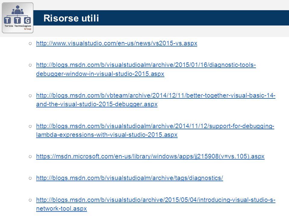 ○http://www.visualstudio.com/en-us/news/vs2015-vs.aspxhttp://www.visualstudio.com/en-us/news/vs2015-vs.aspx ○http://blogs.msdn.com/b/visualstudioalm/archive/2015/01/16/diagnostic-tools- debugger-window-in-visual-studio-2015.aspxhttp://blogs.msdn.com/b/visualstudioalm/archive/2015/01/16/diagnostic-tools- debugger-window-in-visual-studio-2015.aspx ○http://blogs.msdn.com/b/vbteam/archive/2014/12/11/better-together-visual-basic-14- and-the-visual-studio-2015-debugger.aspxhttp://blogs.msdn.com/b/vbteam/archive/2014/12/11/better-together-visual-basic-14- and-the-visual-studio-2015-debugger.aspx ○http://blogs.msdn.com/b/visualstudioalm/archive/2014/11/12/support-for-debugging- lambda-expressions-with-visual-studio-2015.aspxhttp://blogs.msdn.com/b/visualstudioalm/archive/2014/11/12/support-for-debugging- lambda-expressions-with-visual-studio-2015.aspx ○https://msdn.microsoft.com/en-us/library/windows/apps/jj215908(v=vs.105).aspxhttps://msdn.microsoft.com/en-us/library/windows/apps/jj215908(v=vs.105).aspx ○http://blogs.msdn.com/b/visualstudioalm/archive/tags/diagnostics/http://blogs.msdn.com/b/visualstudioalm/archive/tags/diagnostics/ ○http://blogs.msdn.com/b/visualstudio/archive/2015/05/04/introducing-visual-studio-s- network-tool.aspxhttp://blogs.msdn.com/b/visualstudio/archive/2015/05/04/introducing-visual-studio-s- network-tool.aspx Risorse utili