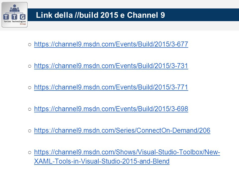 Link della //build 2015 e Channel 9 ○https://channel9.msdn.com/Events/Build/2015/3-677https://channel9.msdn.com/Events/Build/2015/3-677 ○https://channel9.msdn.com/Events/Build/2015/3-731https://channel9.msdn.com/Events/Build/2015/3-731 ○https://channel9.msdn.com/Events/Build/2015/3-771https://channel9.msdn.com/Events/Build/2015/3-771 ○https://channel9.msdn.com/Events/Build/2015/3-698https://channel9.msdn.com/Events/Build/2015/3-698 ○https://channel9.msdn.com/Series/ConnectOn-Demand/206https://channel9.msdn.com/Series/ConnectOn-Demand/206 ○https://channel9.msdn.com/Shows/Visual-Studio-Toolbox/New- XAML-Tools-in-Visual-Studio-2015-and-Blendhttps://channel9.msdn.com/Shows/Visual-Studio-Toolbox/New- XAML-Tools-in-Visual-Studio-2015-and-Blend