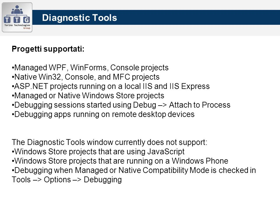Diagnostic Tools Progetti supportati: Managed WPF, WinForms, Console projects Native Win32, Console, and MFC projects ASP.NET projects running on a local IIS and IIS Express Managed or Native Windows Store projects Debugging sessions started using Debug –> Attach to Process Debugging apps running on remote desktop devices The Diagnostic Tools window currently does not support: Windows Store projects that are using JavaScript Windows Store projects that are running on a Windows Phone Debugging when Managed or Native Compatibility Mode is checked in Tools –> Options –> Debugging
