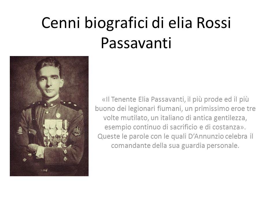 Cenni biografici di elia Rossi Passavanti «Il Tenente Elia Passavanti, il più prode ed il più buono dei legionari fiumani, un primissimo eroe tre volt