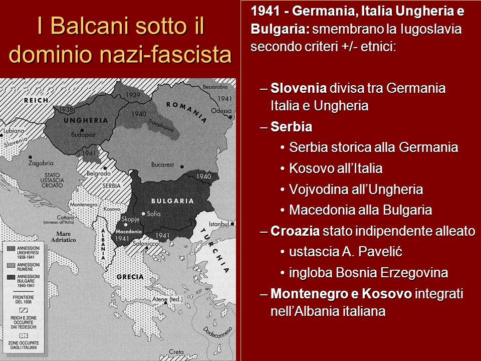 I Balcani sotto il dominio nazi-fascista 1941 - Germania, Italia Ungheria e Bulgaria: smembrano la Iugoslavia secondo criteri +/- etnici: –Slovenia di
