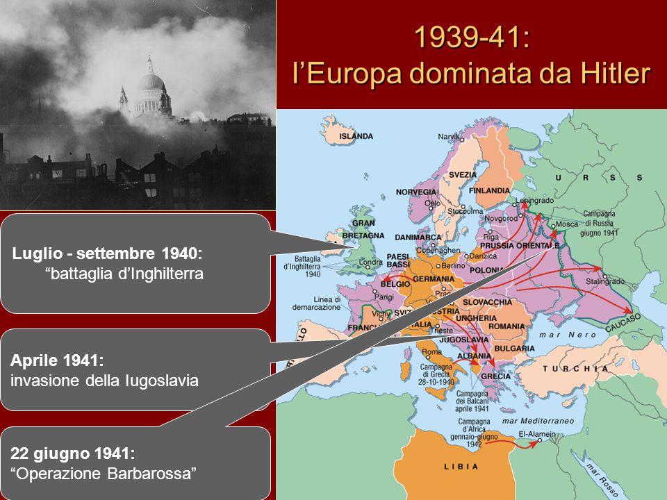 """1939-41: l'Europa dominata da Hitler Luglio - settembre 1940: """"battaglia d'Inghilterra Aprile 1941: invasione della Iugoslavia 22 giugno 1941: """"Operaz"""